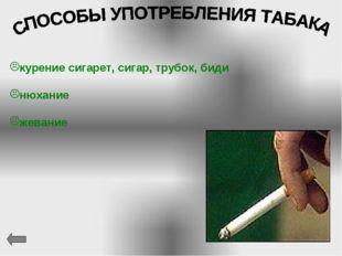 курение сигарет, сигар, трубок, биди нюхание жевание
