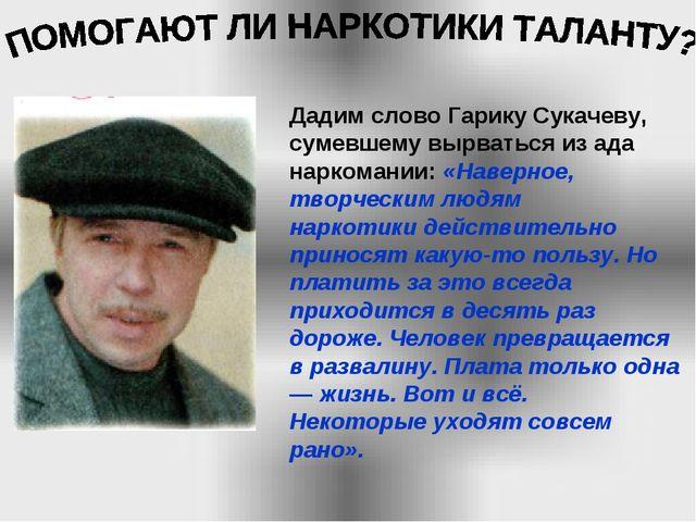 Дадим слово Гарику Сукачеву, сумевшему вырваться из ада наркомании: «Наверное...