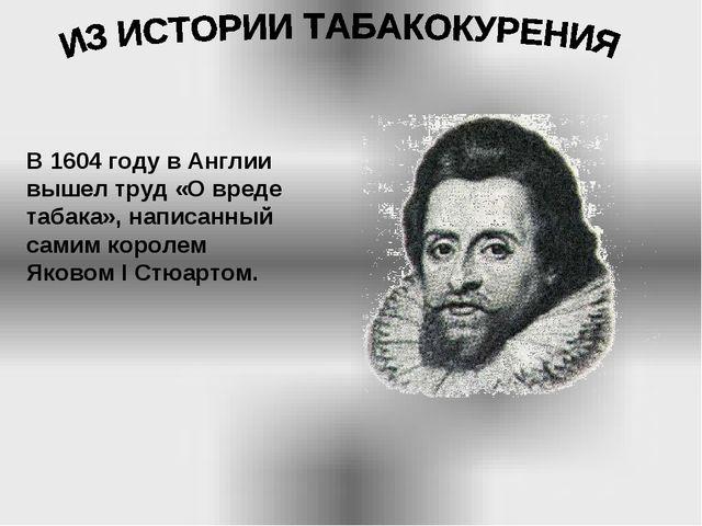 В 1604 году в Англии вышел труд «О вреде табака», написанный самим королем Як...