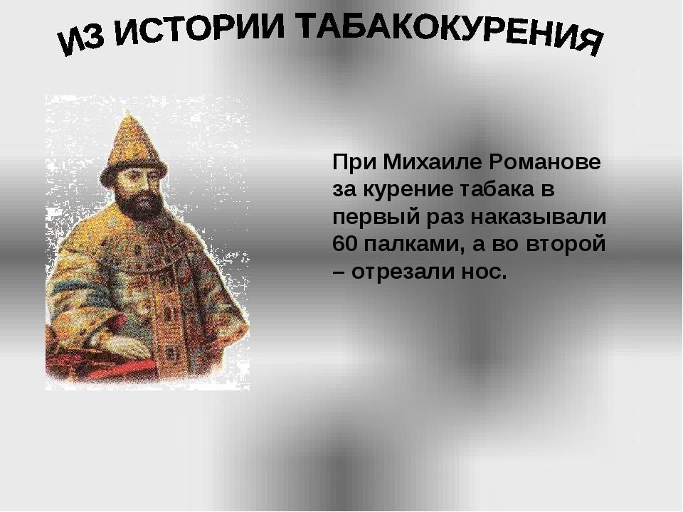 При Михаиле Романове за курение табака в первый раз наказывали 60 палками, а...
