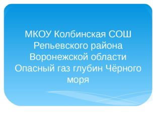 МКОУ Колбинская СОШ Репьевского района Воронежской области Опасный газ глубин