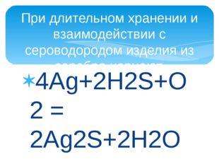 4Ag+2H2S+O2 = 2Ag2S+2H2O При длительном хранении и взаимодействии с сероводор