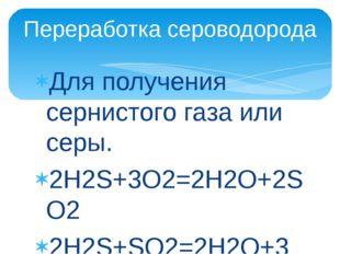 Для получения сернистого газа или серы. 2H2S+3O2=2H2O+2SO2 2H2S+SO2=2H2O+3S П