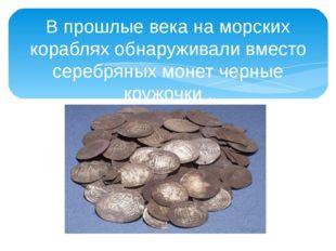 В прошлые века на морских кораблях обнаруживали вместо серебряных монет черны