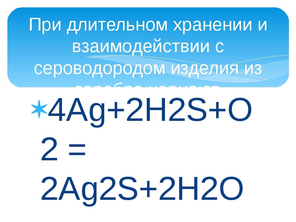 4Ag+2H2S+O2 = 2Ag2S+2H2O При длительном хранении и взаимодействии с сероводор...