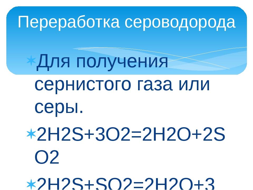 Для получения сернистого газа или серы. 2H2S+3O2=2H2O+2SO2 2H2S+SO2=2H2O+3S П...