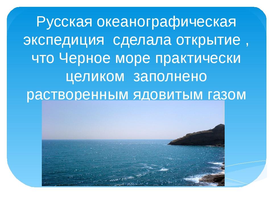 Русская океанографическая экспедиция сделала открытие , что Черное море практ...