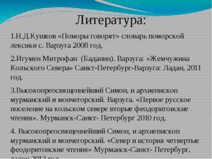 Литература: 1.Н.Д.Кушков «Поморы говорят» словарь поморской лексики с. Варзу