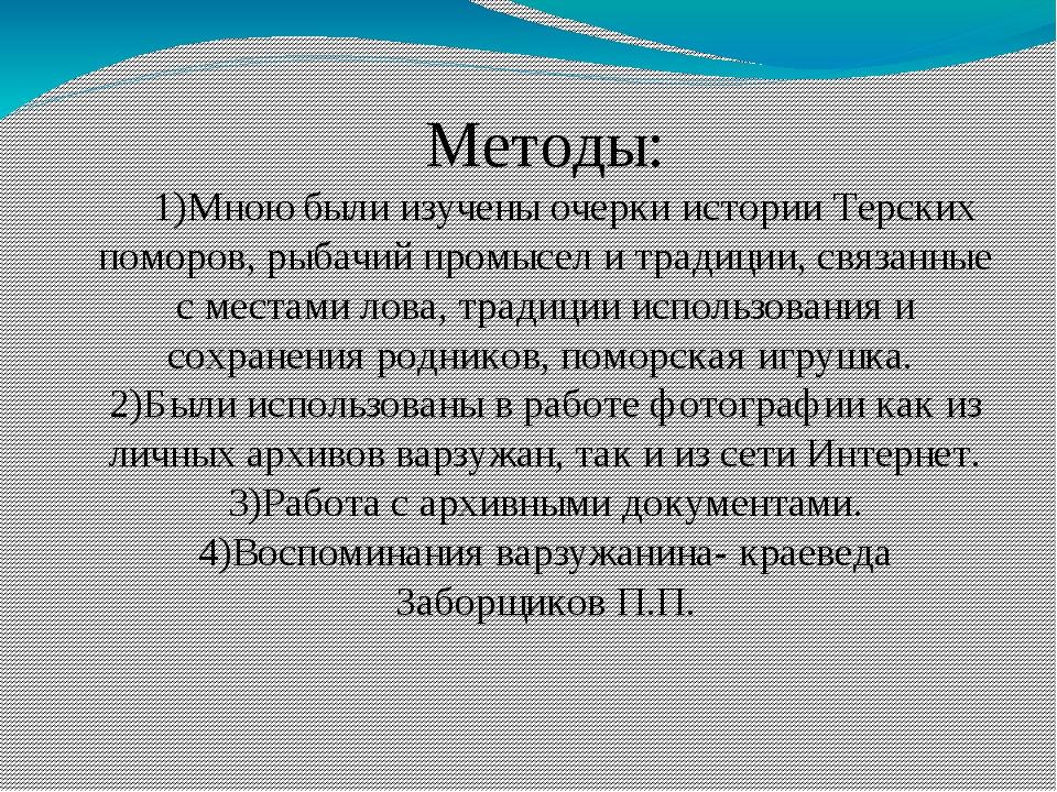 Методы: 1)Мною были изучены очерки истории Терских поморов, рыбачий промысел...