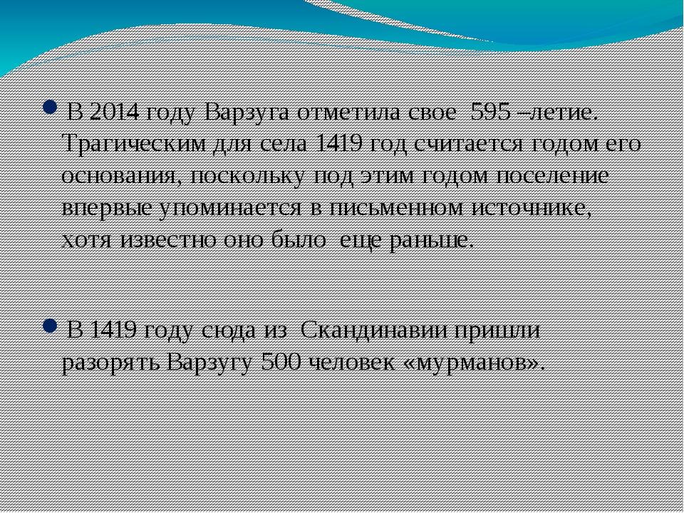 В 2014 году Варзуга отметила свое 595 –летие. Трагическим для села 1419 год с...