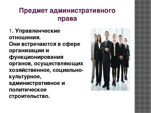 Предмет административного права 1. Управленческие отношения. Они встречаются...