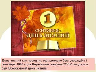 День знаний как праздник официально был учреждён 1 сентября 1984 года Верховн