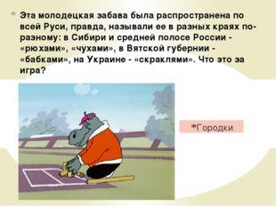 Эта молодецкая забава была распространена по всей Руси, правда, называли ее в