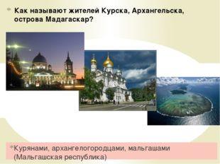 Как называют жителей Курска, Архангельска, острова Мадагаскар? Курянами, арха