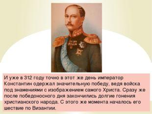 И уже в 312 году точно в этот же день император Константин одержал значительн