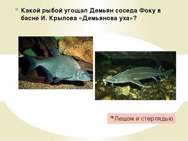 Какой рыбой угощал Демьян соседа Фоку в басне И. Крылова «Демьянова уха»? Лещ...