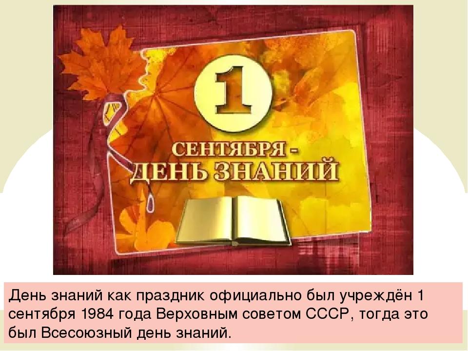 День знаний как праздник официально был учреждён 1 сентября 1984 года Верховн...