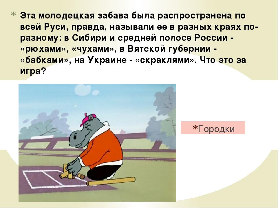 Эта молодецкая забава была распространена по всей Руси, правда, называли ее в...
