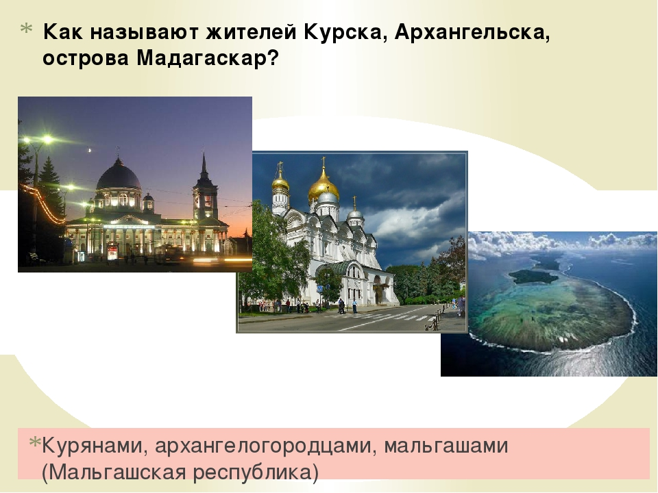 Как называют жителей Курска, Архангельска, острова Мадагаскар? Курянами, арха...