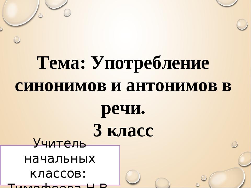 Тема: Употребление синонимов и антонимов в речи. 3 класс Учитель начальных кл...