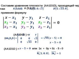 Составим уравнение плоскости (AA1D1D), проходящей через точки применяя формул