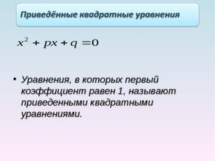 Уравнения, в которых первый коэффициент равен 1, называют приведенными квадра