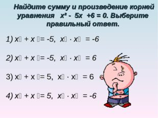 Найдите сумму и произведение корней уравнения х² - 5х +6 = 0. Выберите прави