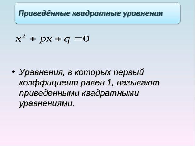 Уравнения, в которых первый коэффициент равен 1, называют приведенными квадра...