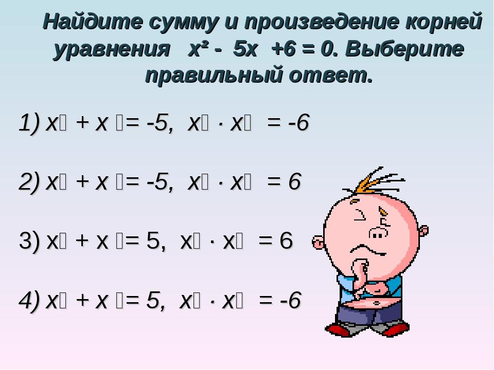 Найдите сумму и произведение корней уравнения х² - 5х +6 = 0. Выберите прави...
