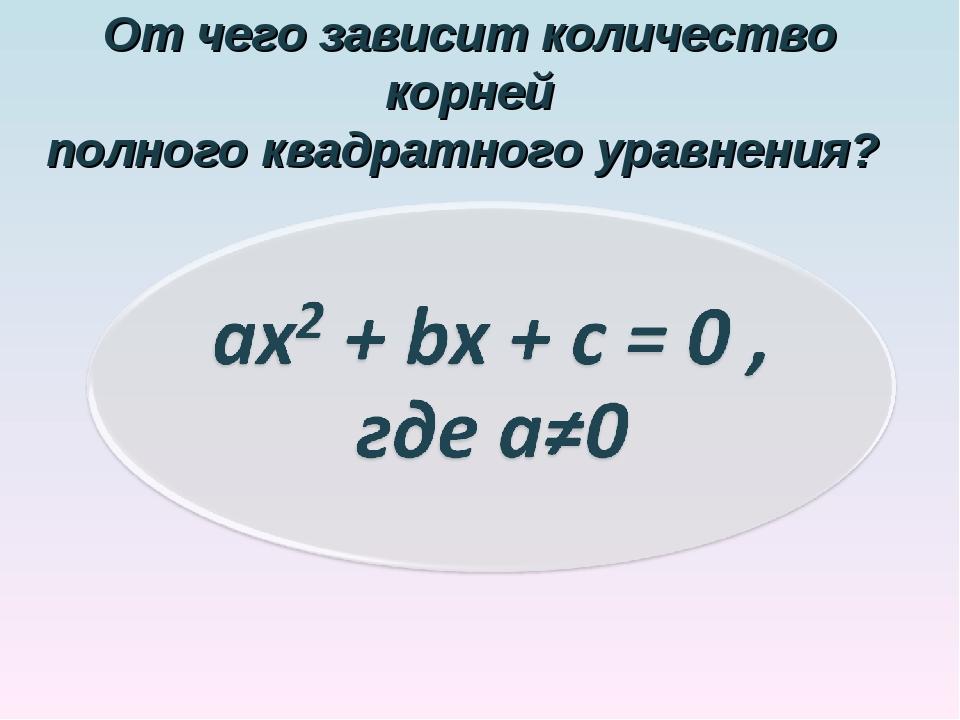 От чего зависит количество корней полного квадратного уравнения?