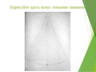 Нарисуйте здесь конус тонкими линиями.