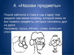 4. «Назови предметы» Пошли зайчонок и Сова в сад и вдруг они увидели там ежик