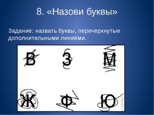 8. «Назови буквы» Задание: назвать буквы, перечеркнутые дополнительными линия