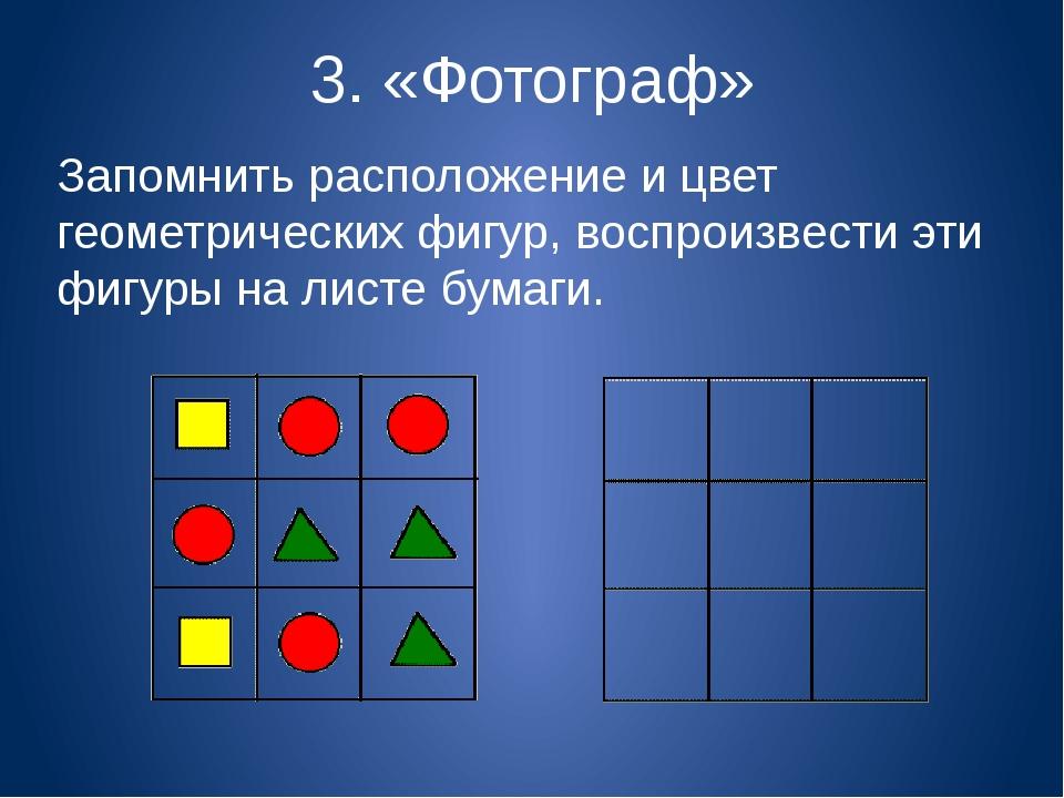 3. «Фотограф» Запомнить расположение и цвет геометрических фигур, воспроизвес...