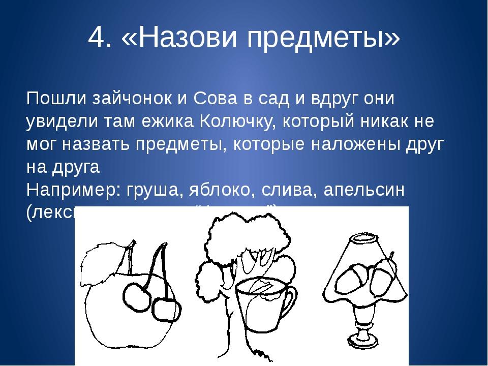 4. «Назови предметы» Пошли зайчонок и Сова в сад и вдруг они увидели там ежик...