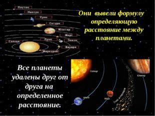 Они вывели формулу определяющую расстояние между планетами. Все планеты удале