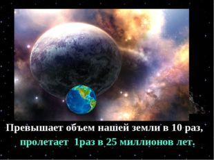 Превышает объем нашей земли в 10 раз, пролетает 1раз в 25 миллионов лет.