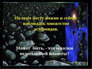 На этом месте можно и сейчас наблюдать множество астероидов. Может быть, - эт