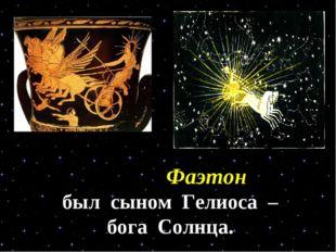 Фаэтон был сыном Гелиоса – бога Солнца.