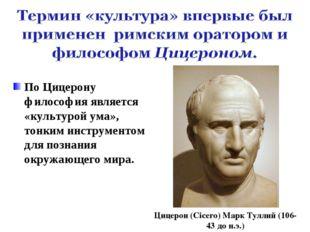 По Цицерону философия является «культурой ума», тонким инструментом для позна