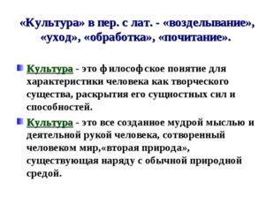 «Культура» в пер. с лат. - «возделывание», «уход», «обработка», «почитание».