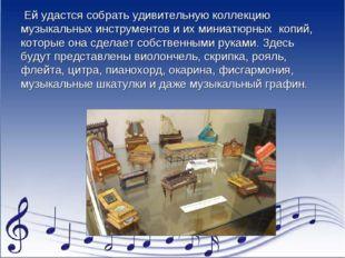 Ей удастся собрать удивительную коллекцию музыкальных инструментов и их мини