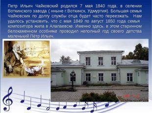 Петр Ильич Чайковский родился 7 мая 1840 года, в селении Воткинского завода (