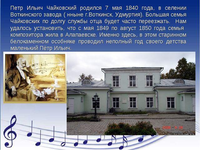 Петр Ильич Чайковский родился 7 мая 1840 года, в селении Воткинского завода (...