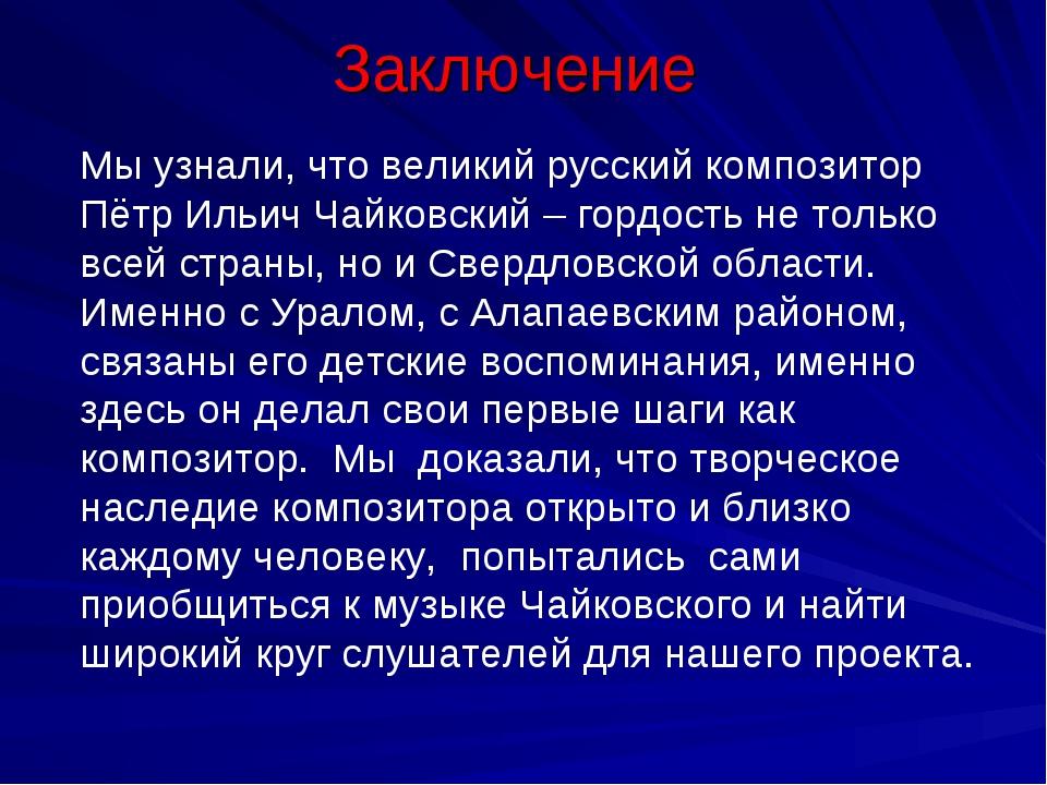 Заключение Мы узнали, что великий русский композитор Пётр Ильич Чайковский –...