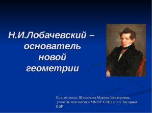 Н.И.Лобачевский – основатель новой геометрии Подготовила: Шумилова Марина Вик