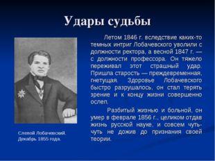 Удары судьбы Летом 1846 г. вследствие каких-то темных интриг Лобачевского у