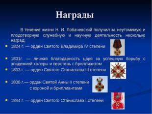 Награды  В течение жизни Н. И. Лобачевский получил за неутомимую и плодот