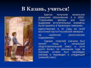 В Казань, учиться! Братья получили начальное домашнее образование. А в 1802