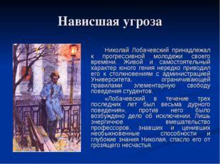 Нависшая угроза Николай Лобачевский принадлежал к прогрессивной молодежи св